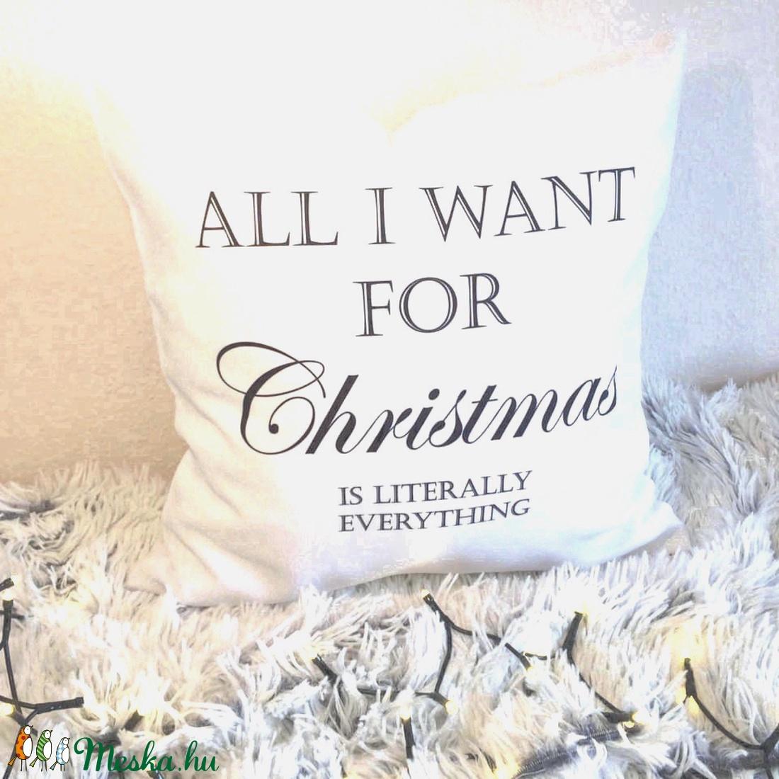 Karácsonyi feliratos vicces párna, All I Need For Christmas Is Literally EVERYTHING díszpárna, huzat + belső (EVYHomeDecor) - Meska.hu