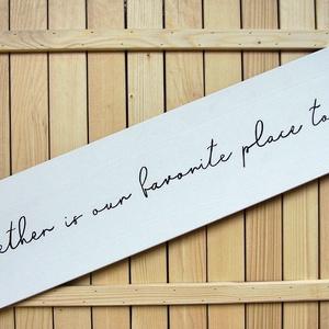 050 Together is our favorite place to be 80x20 cm, Esküvő, Nászajándék, Otthon & lakás, Dekoráció, Kép, Lakberendezés, Falikép, Famegmunkálás, Festett tárgyak, Kézzel készített fa tábla:\n\nalap: fenyő,\nfehér háttérfestés,\nfekete betűk.\n\n(barna fenyő keret külön..., Meska